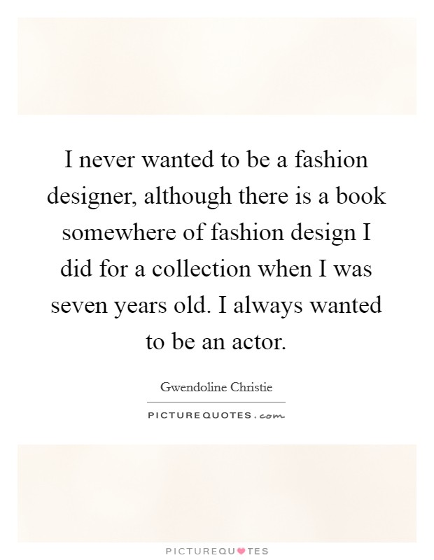 I never wanted to be a fashion designer, although there is a book somewhere of fashion design I did for a collection when I was seven years old. I always wanted to be an actor Picture Quote #1