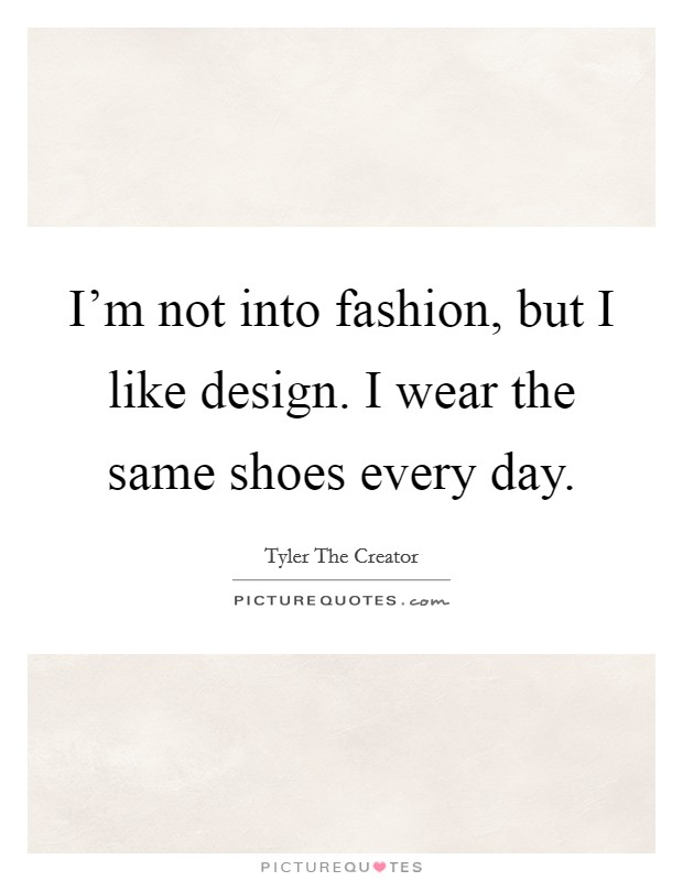 I'm not into fashion, but I like design. I wear the same shoes every day. Picture Quote #1