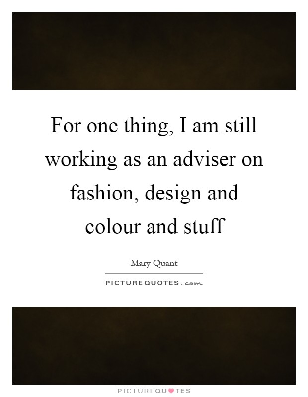 For one thing, I am still working as an adviser on fashion, design and colour and stuff Picture Quote #1