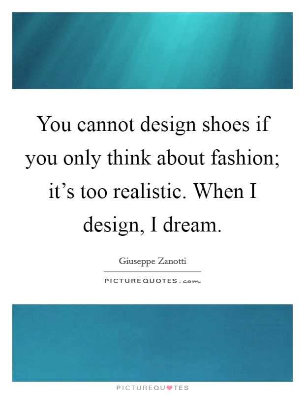 You cannot design shoes if you only think about fashion; it's too realistic. When I design, I dream. Picture Quote #1