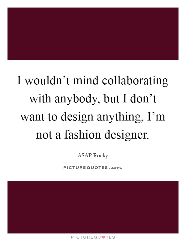 I wouldn't mind collaborating with anybody, but I don't want to design anything, I'm not a fashion designer Picture Quote #1