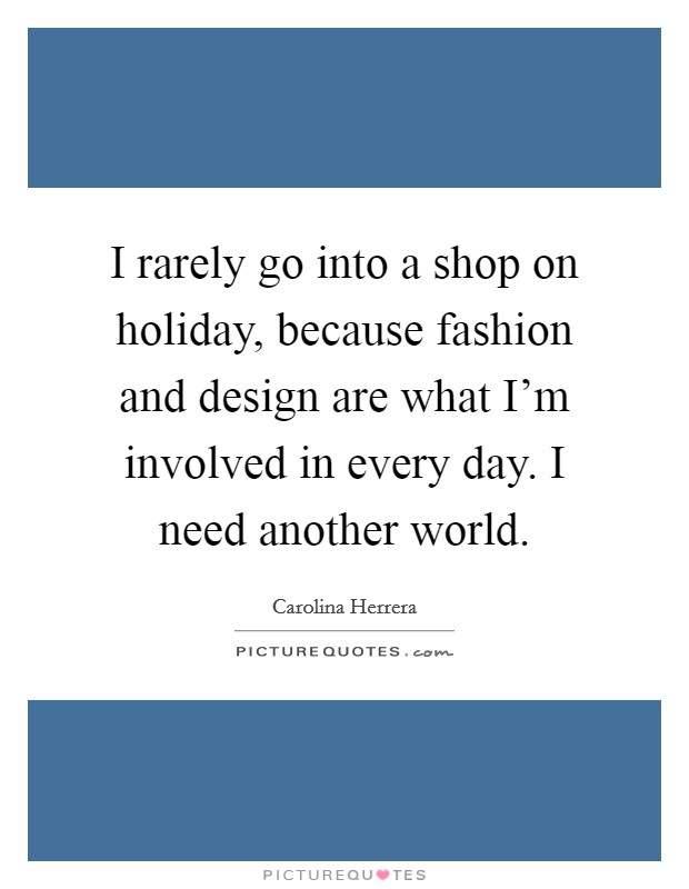 I rarely go into a shop on holiday, because fashion and design are what I'm involved in every day. I need another world. Picture Quote #1