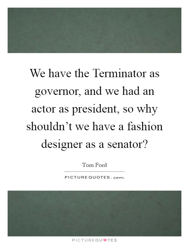 We have the Terminator as governor, and we had an actor as president, so why shouldn't we have a fashion designer as a senator? Picture Quote #1