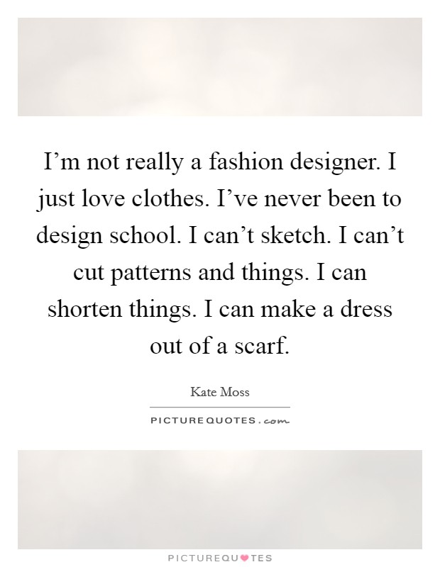 I'm not really a fashion designer. I just love clothes. I've never been to design school. I can't sketch. I can't cut patterns and things. I can shorten things. I can make a dress out of a scarf Picture Quote #1