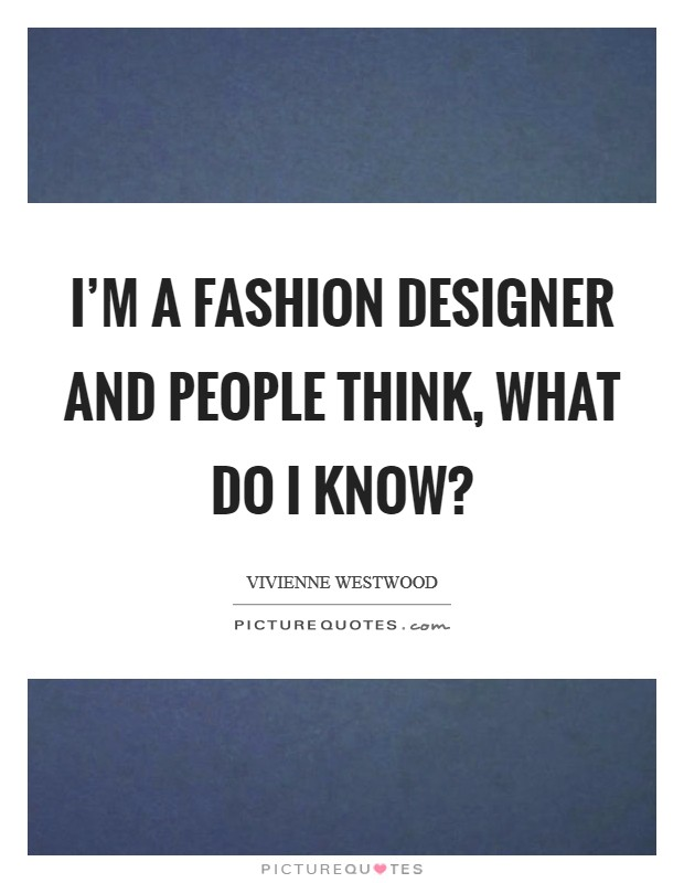 I'm a fashion designer and people think, what do I know? Picture Quote #1