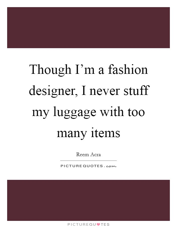 Though I'm a fashion designer, I never stuff my luggage with too many items Picture Quote #1