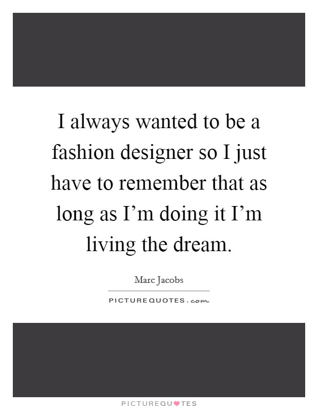 I always wanted to be a fashion designer so I just have to remember that as long as I'm doing it I'm living the dream Picture Quote #1