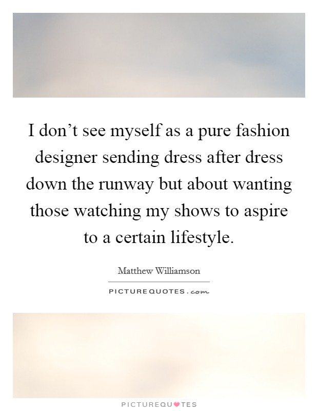 I don't see myself as a pure fashion designer sending dress after dress down the runway but about wanting those watching my shows to aspire to a certain lifestyle Picture Quote #1