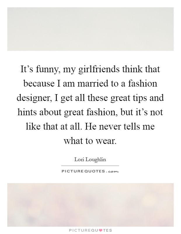 It's funny, my girlfriends think that because I am married to a fashion designer, I get all these great tips and hints about great fashion, but it's not like that at all. He never tells me what to wear Picture Quote #1
