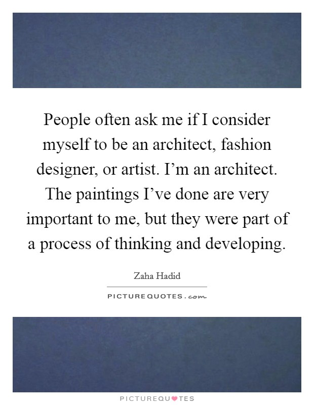 People often ask me if I consider myself to be an architect, fashion designer, or artist. I'm an architect. The paintings I've done are very important to me, but they were part of a process of thinking and developing Picture Quote #1