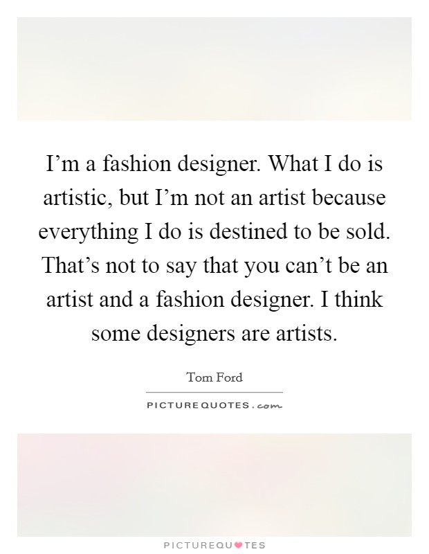 I'm a fashion designer. What I do is artistic, but I'm not an artist because everything I do is destined to be sold. That's not to say that you can't be an artist and a fashion designer. I think some designers are artists Picture Quote #1