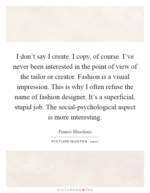 I don't say I create. I copy, of course. I've never been interested in the point of view of the tailor or creator. Fashion is a visual impression. This is why I often refuse the name of fashion designer. It's a superficial, stupid job. The social-psychological aspect is more interesting Picture Quote #1