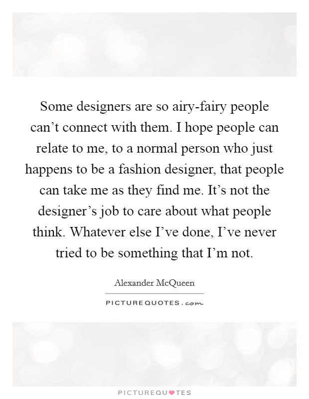 Some designers are so airy-fairy people can't connect with them. I hope people can relate to me, to a normal person who just happens to be a fashion designer, that people can take me as they find me. It's not the designer's job to care about what people think. Whatever else I've done, I've never tried to be something that I'm not Picture Quote #1