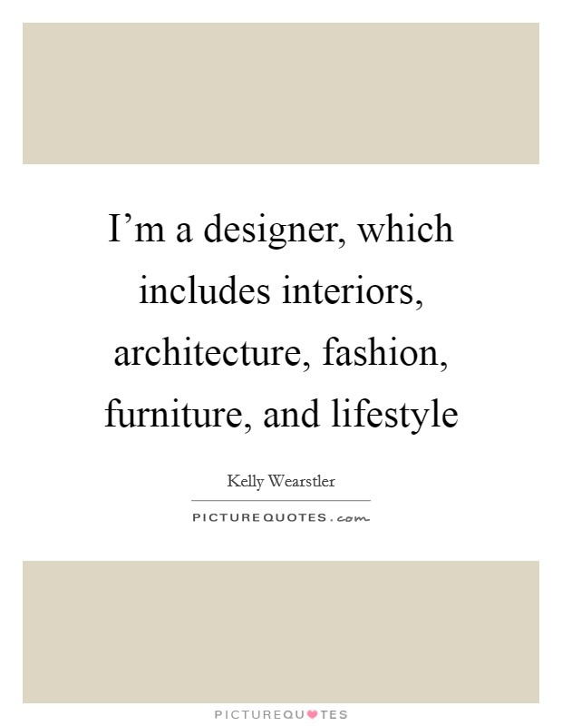 I'm a designer, which includes interiors, architecture, fashion, furniture, and lifestyle Picture Quote #1