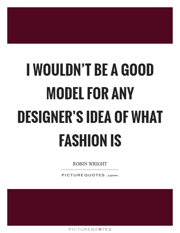 I wouldn't be a good model for any designer's idea of what fashion is Picture Quote #1