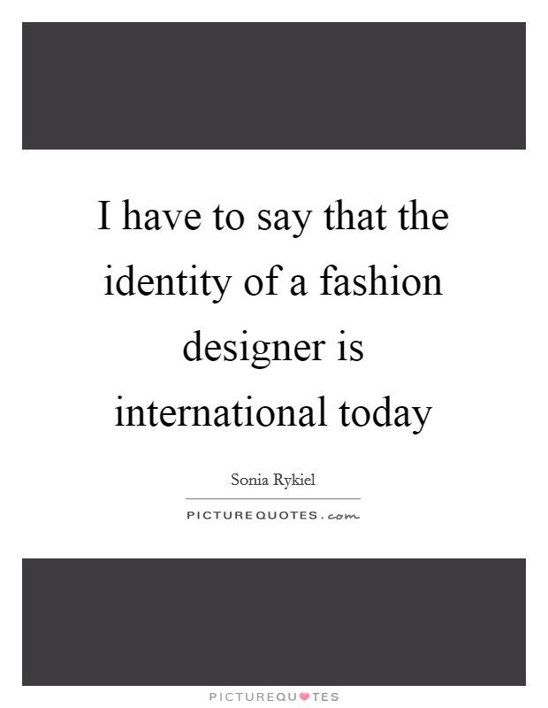I have to say that the identity of a fashion designer is international today Picture Quote #1