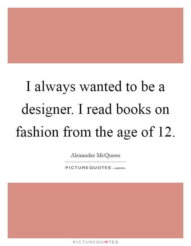 I always wanted to be a designer. I read books on fashion from the age of 12 Picture Quote #1