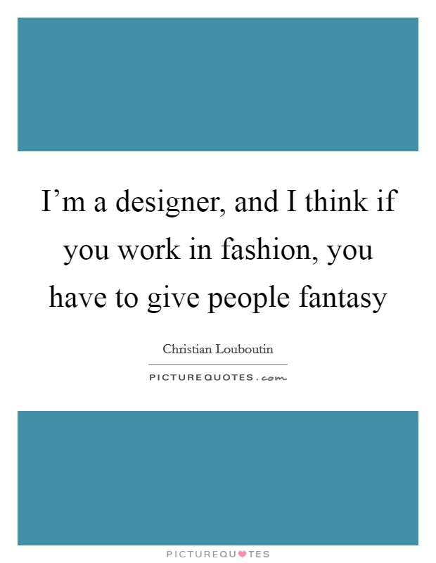 I'm a designer, and I think if you work in fashion, you have to give people fantasy Picture Quote #1