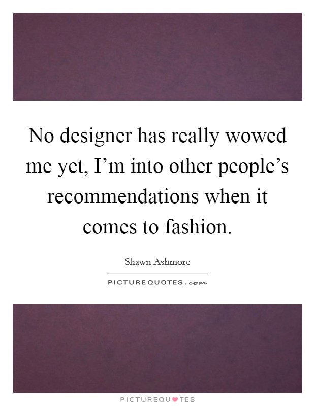 No designer has really wowed me yet, I'm into other people's recommendations when it comes to fashion Picture Quote #1