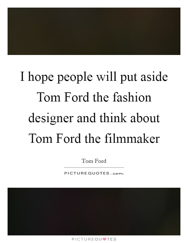 I hope people will put aside Tom Ford the fashion designer and think about Tom Ford the filmmaker Picture Quote #1