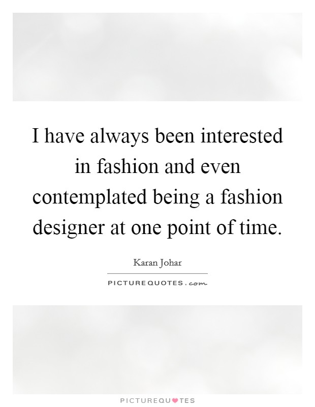 I have always been interested in fashion and even contemplated being a fashion designer at one point of time Picture Quote #1