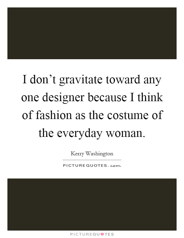 I don't gravitate toward any one designer because I think of fashion as the costume of the everyday woman Picture Quote #1