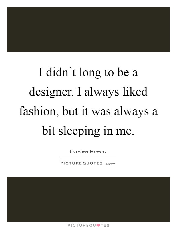I didn't long to be a designer. I always liked fashion, but it was always a bit sleeping in me Picture Quote #1