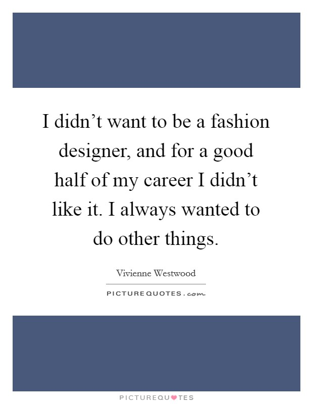 I Didn T Want To Be A Fashion Designer And For A Good Half Of Picture Quotes