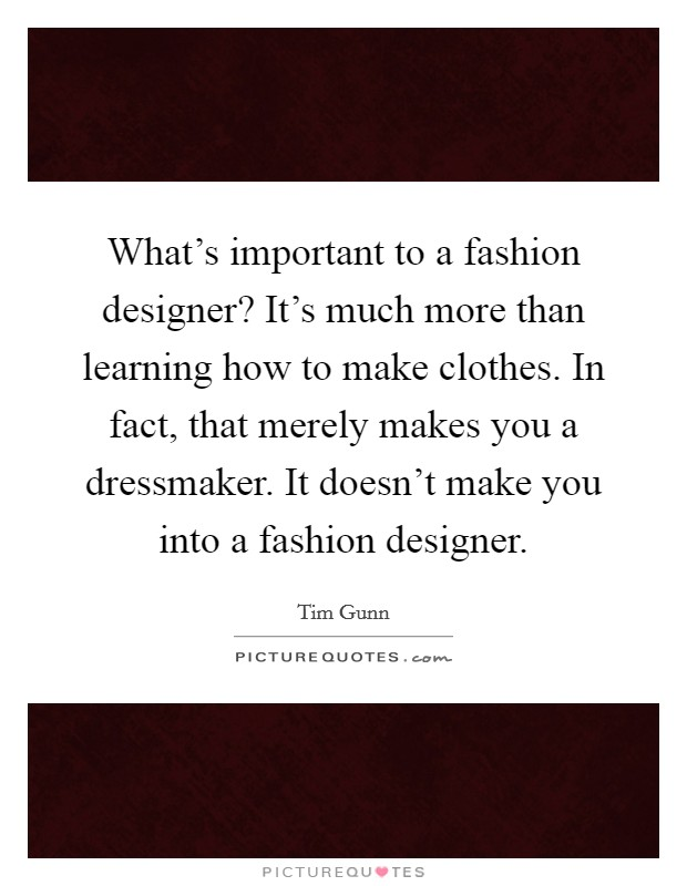 What's important to a fashion designer? It's much more than learning how to make clothes. In fact, that merely makes you a dressmaker. It doesn't make you into a fashion designer Picture Quote #1