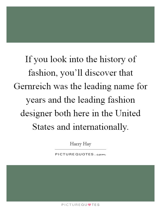 If you look into the history of fashion, you'll discover that Gernreich was the leading name for years and the leading fashion designer both here in the United States and internationally Picture Quote #1