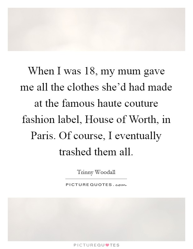 When I was 18, my mum gave me all the clothes she'd had made at the famous haute couture fashion label, House of Worth, in Paris. Of course, I eventually trashed them all Picture Quote #1