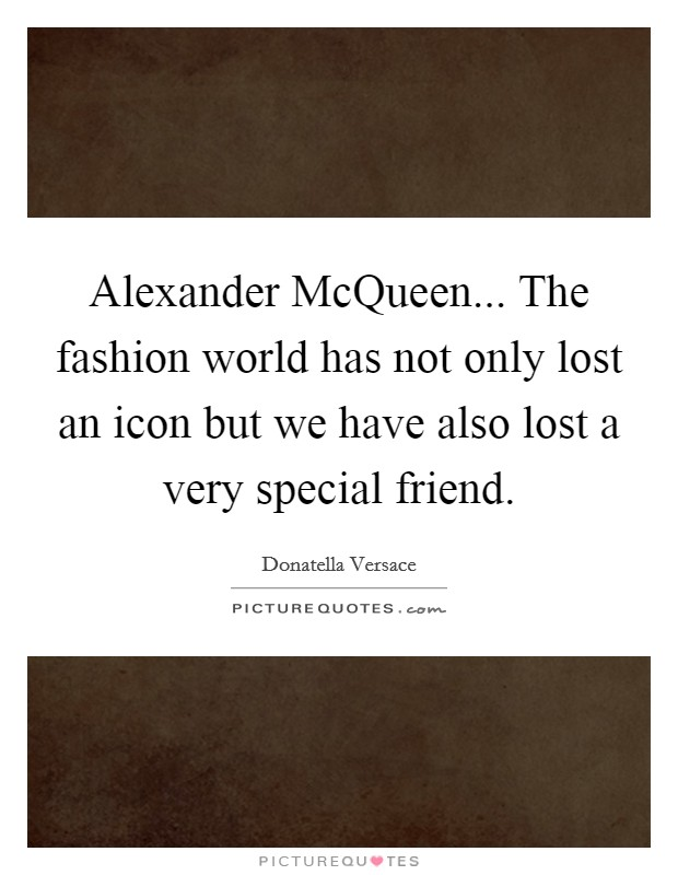 Alexander McQueen... The fashion world has not only lost an icon but we have also lost a very special friend Picture Quote #1