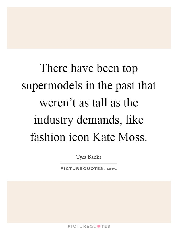 There have been top supermodels in the past that weren't as tall as the industry demands, like fashion icon Kate Moss Picture Quote #1