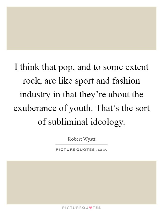 I think that pop, and to some extent rock, are like sport and fashion industry in that they're about the exuberance of youth. That's the sort of subliminal ideology Picture Quote #1