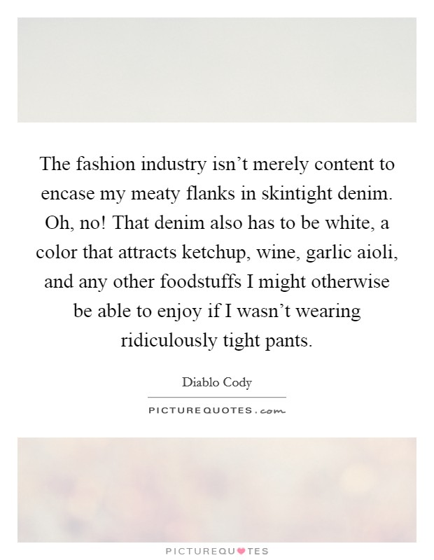 The fashion industry isn't merely content to encase my meaty flanks in skintight denim. Oh, no! That denim also has to be white, a color that attracts ketchup, wine, garlic aioli, and any other foodstuffs I might otherwise be able to enjoy if I wasn't wearing ridiculously tight pants Picture Quote #1