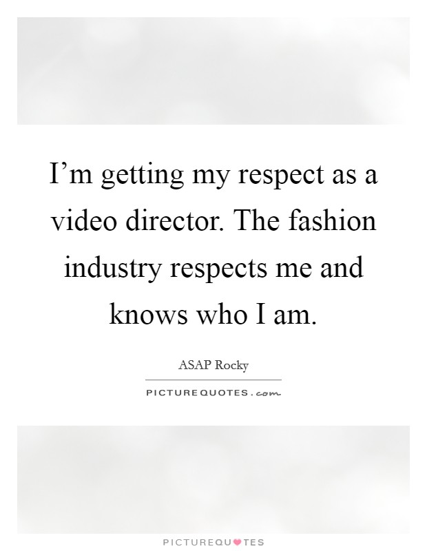 I'm getting my respect as a video director. The fashion industry respects me and knows who I am Picture Quote #1