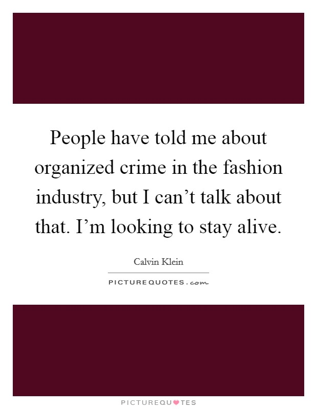 People have told me about organized crime in the fashion industry, but I can't talk about that. I'm looking to stay alive Picture Quote #1