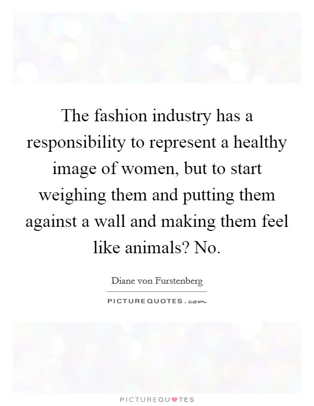 The fashion industry has a responsibility to represent a healthy image of women, but to start weighing them and putting them against a wall and making them feel like animals? No Picture Quote #1