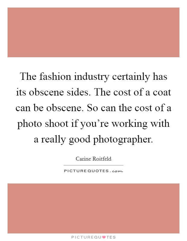 The fashion industry certainly has its obscene sides. The cost of a coat can be obscene. So can the cost of a photo shoot if you're working with a really good photographer Picture Quote #1