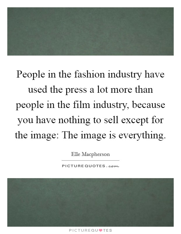 People in the fashion industry have used the press a lot more than people in the film industry, because you have nothing to sell except for the image: The image is everything Picture Quote #1