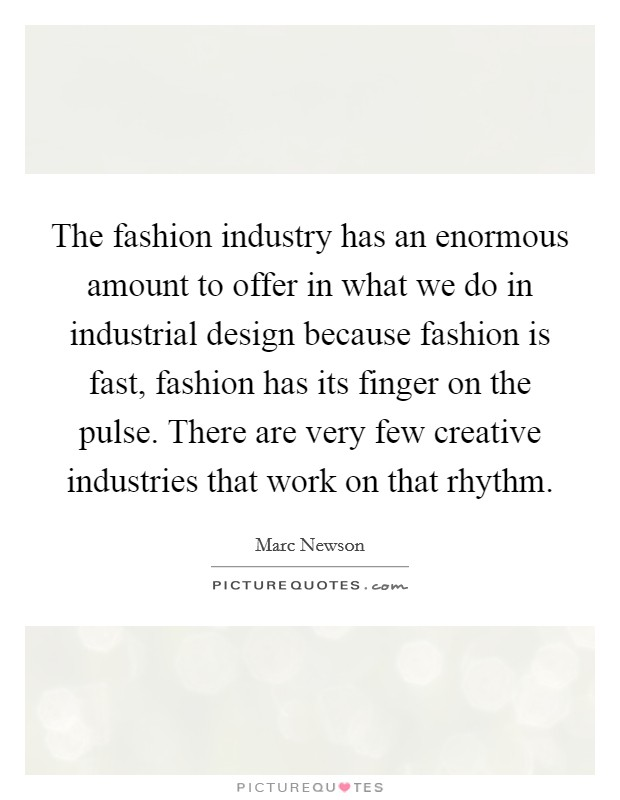 The fashion industry has an enormous amount to offer in what we do in industrial design because fashion is fast, fashion has its finger on the pulse. There are very few creative industries that work on that rhythm Picture Quote #1