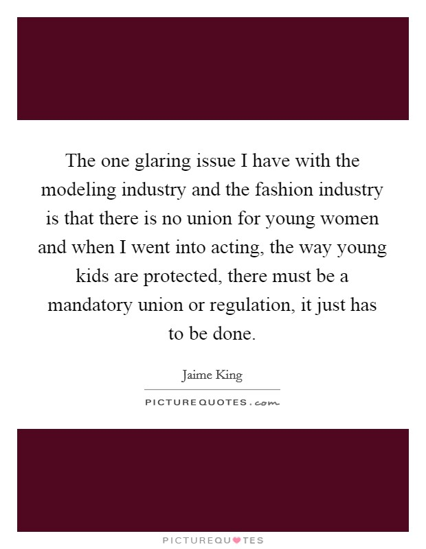 The one glaring issue I have with the modeling industry and the fashion industry is that there is no union for young women and when I went into acting, the way young kids are protected, there must be a mandatory union or regulation, it just has to be done Picture Quote #1