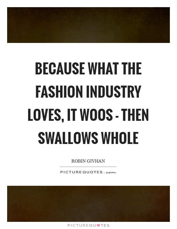 Because what the fashion industry loves, it woos - then swallows whole Picture Quote #1