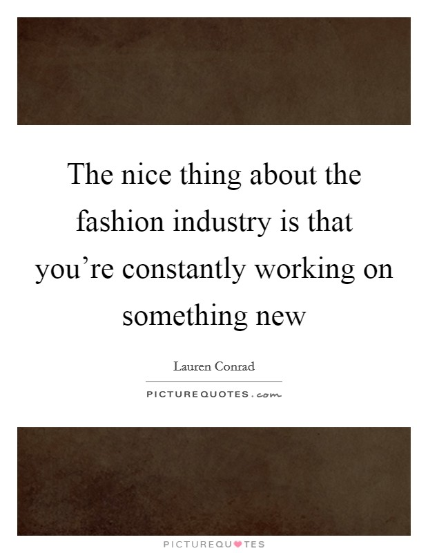 The nice thing about the fashion industry is that you're constantly working on something new Picture Quote #1
