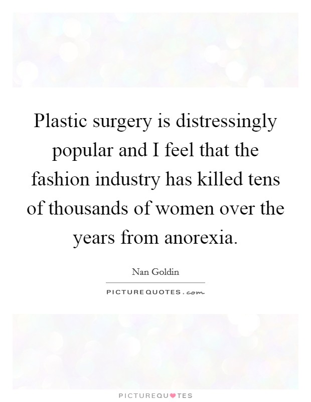 Plastic surgery is distressingly popular and I feel that the fashion industry has killed tens of thousands of women over the years from anorexia. Picture Quote #1