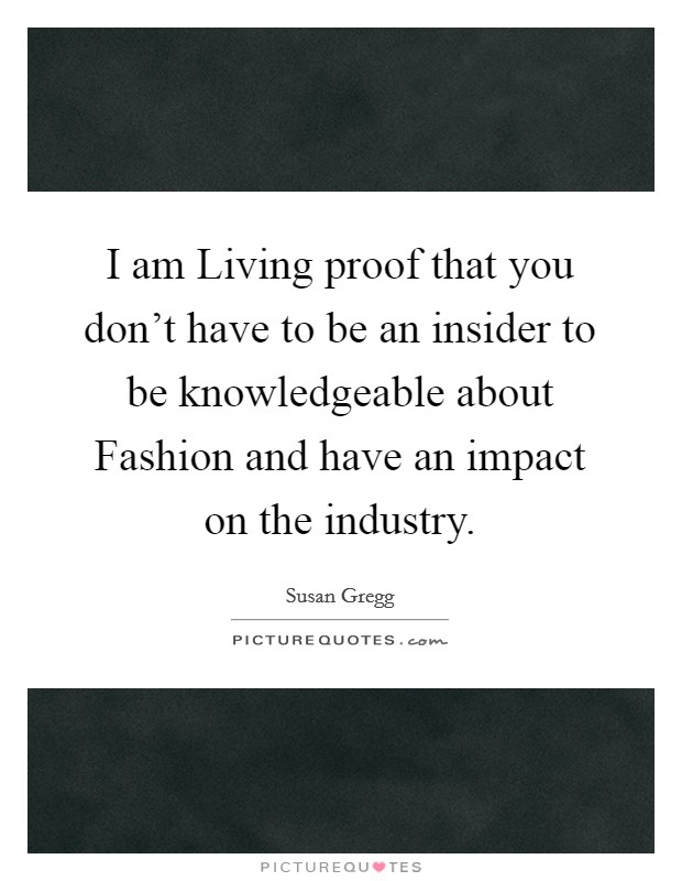 I am Living proof that you don't have to be an insider to be knowledgeable about Fashion and have an impact on the industry Picture Quote #1