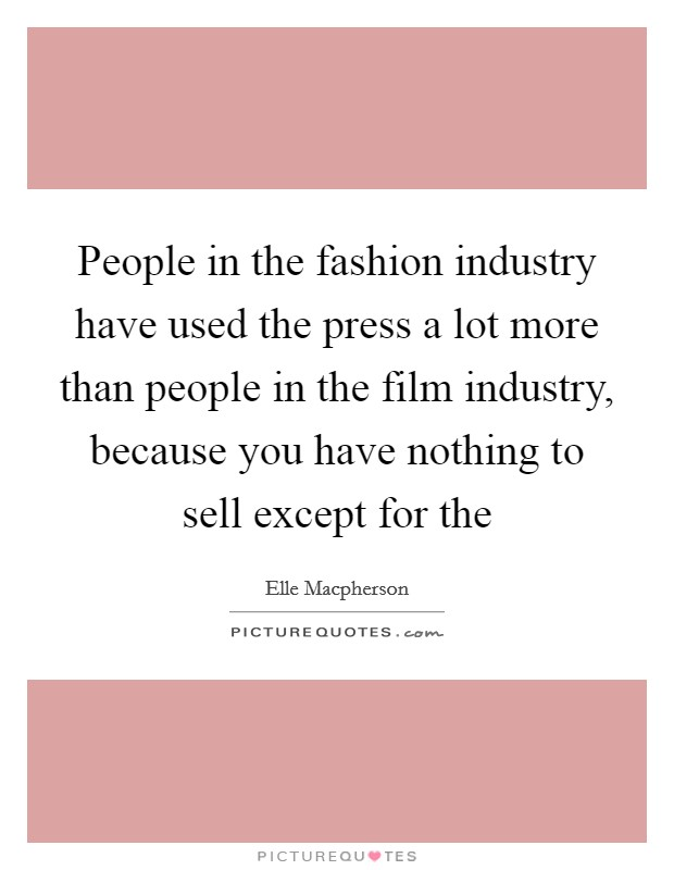 People in the fashion industry have used the press a lot more than people in the film industry, because you have nothing to sell except for the Picture Quote #1