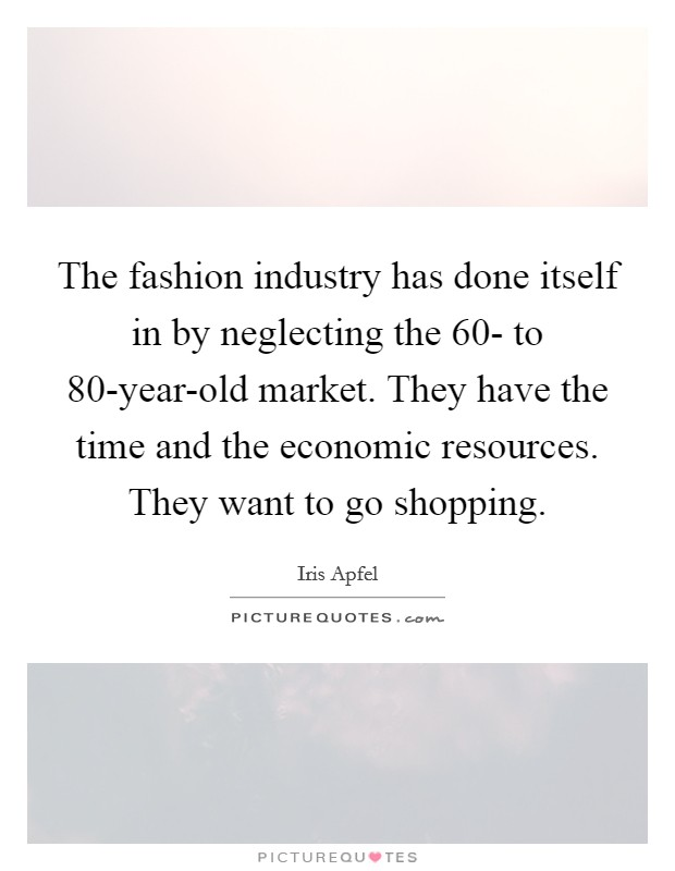 The fashion industry has done itself in by neglecting the 60- to 80-year-old market. They have the time and the economic resources. They want to go shopping Picture Quote #1