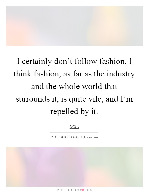 I certainly don't follow fashion. I think fashion, as far as the industry and the whole world that surrounds it, is quite vile, and I'm repelled by it Picture Quote #1