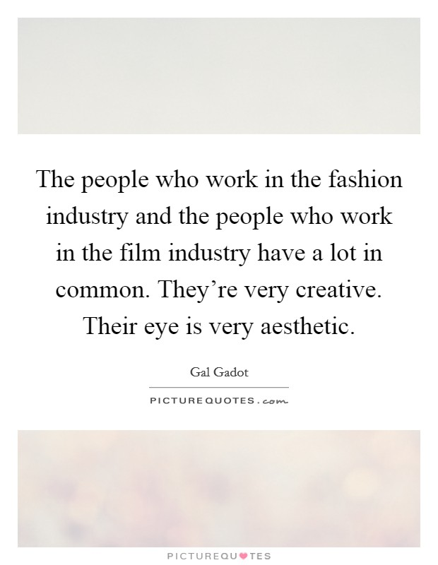 The people who work in the fashion industry and the people who work in the film industry have a lot in common. They're very creative. Their eye is very aesthetic Picture Quote #1
